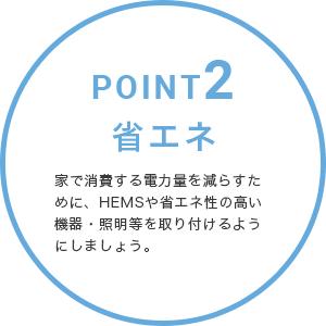 POINT2・省エネ。家で消費する電力量を減らすために、HEMSや省エネ性の高い機器・照明等を取り付けるようにしましょう。